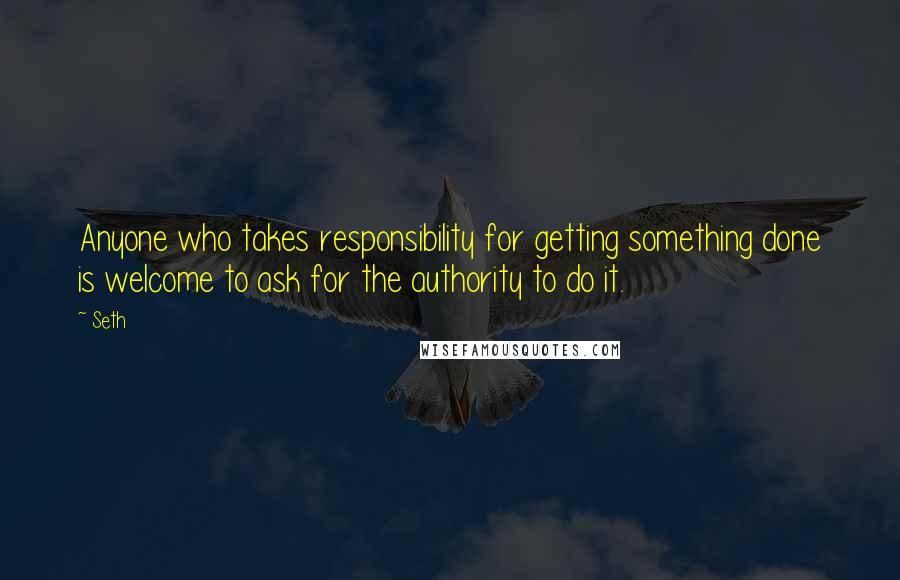 Seth quotes: Anyone who takes responsibility for getting something done is welcome to ask for the authority to do it.