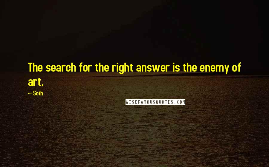Seth quotes: The search for the right answer is the enemy of art.