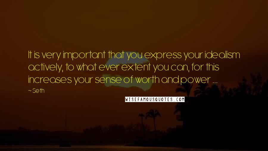 Seth quotes: It is very important that you express your idealism actively, to what ever extent you can, for this increases your sense of worth and power ...