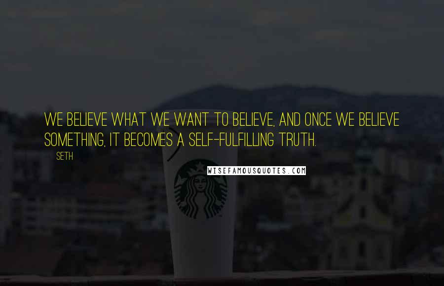 Seth quotes: We believe what we want to believe, and once we believe something, it becomes a self-fulfilling truth.