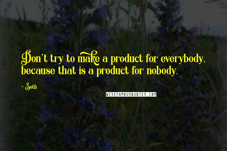 Seth quotes: Don't try to make a product for everybody, because that is a product for nobody.