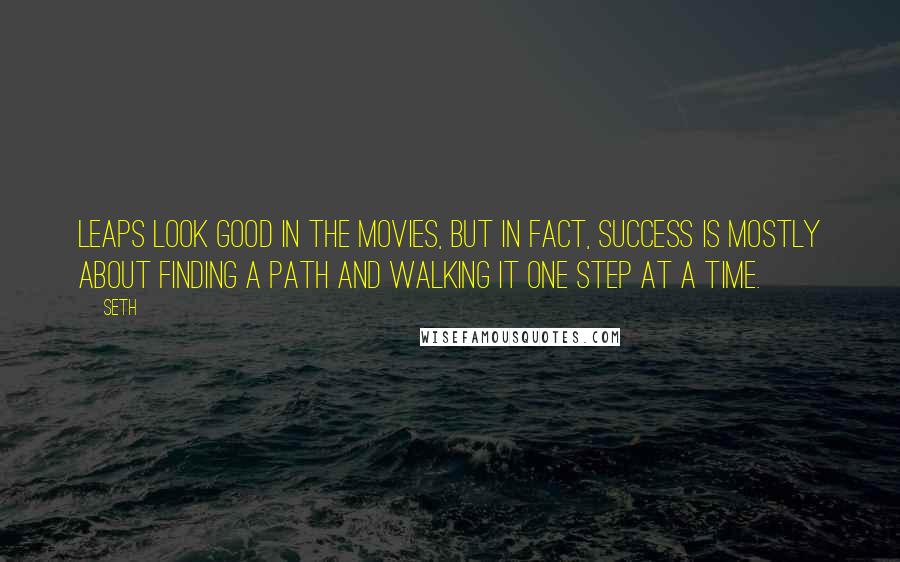 Seth quotes: Leaps look good in the movies, but in fact, success is mostly about finding a path and walking it one step at a time.