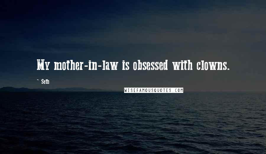 Seth quotes: My mother-in-law is obsessed with clowns.