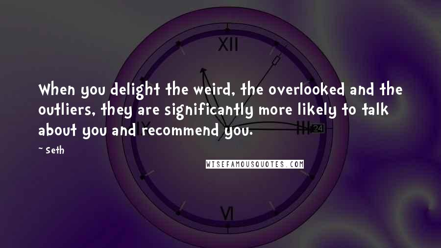 Seth quotes: When you delight the weird, the overlooked and the outliers, they are significantly more likely to talk about you and recommend you.