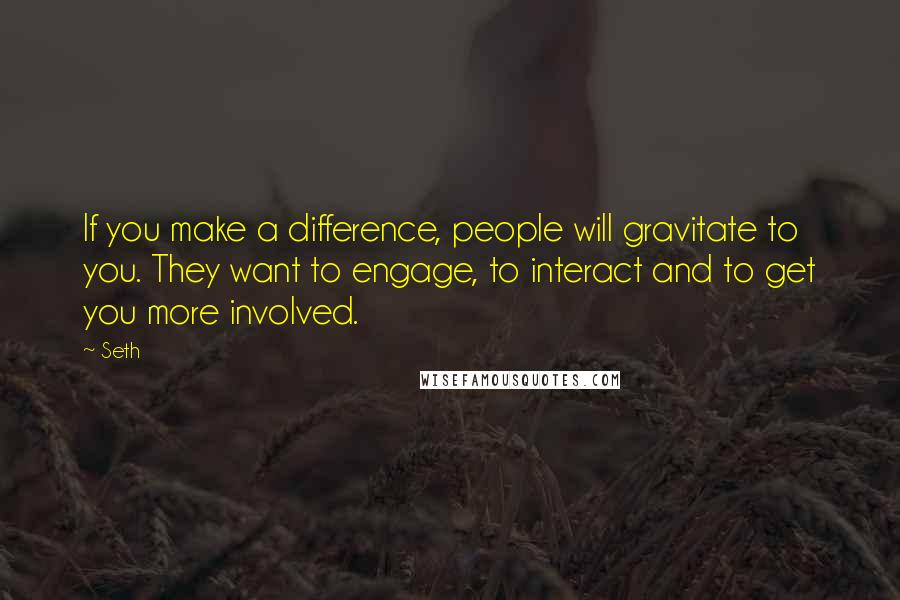 Seth quotes: If you make a difference, people will gravitate to you. They want to engage, to interact and to get you more involved.