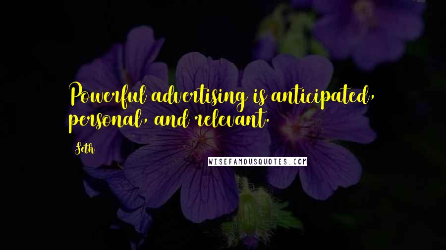 Seth quotes: Powerful advertising is anticipated, personal, and relevant.