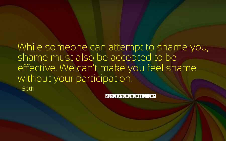 Seth quotes: While someone can attempt to shame you, shame must also be accepted to be effective. We can't make you feel shame without your participation.