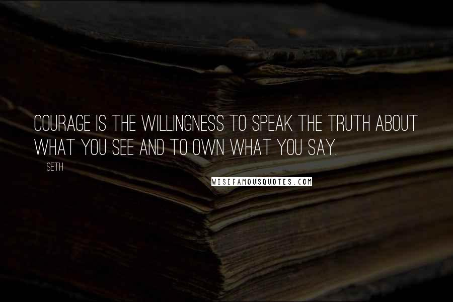 Seth quotes: Courage is the willingness to speak the truth about what you see and to own what you say.