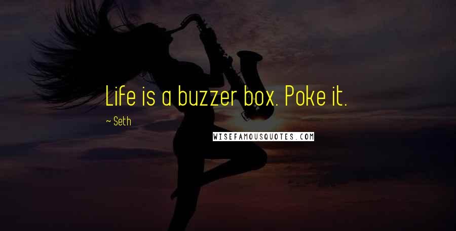 Seth quotes: Life is a buzzer box. Poke it.
