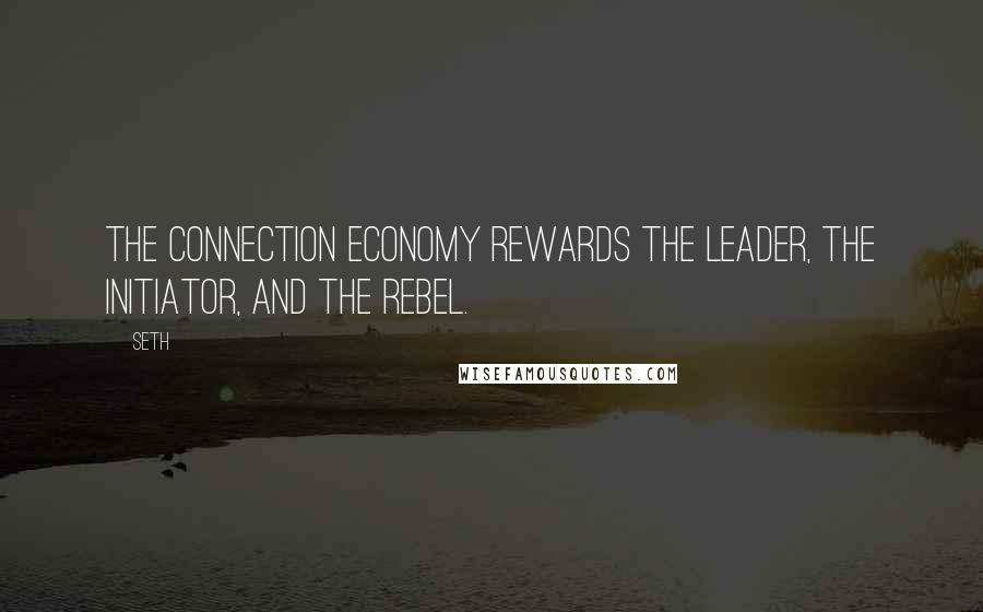 Seth quotes: The connection economy rewards the leader, the initiator, and the rebel.
