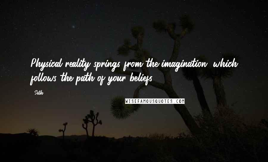 Seth quotes: Physical reality springs from the imagination, which follows the path of your beliefs