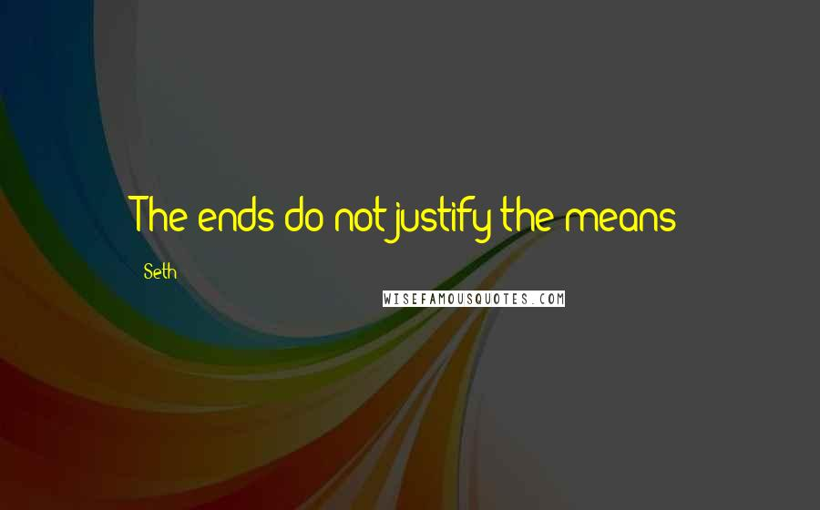 Seth quotes: The ends do not justify the means