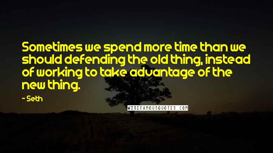 Seth quotes: Sometimes we spend more time than we should defending the old thing, instead of working to take advantage of the new thing.