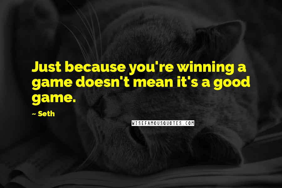 Seth quotes: Just because you're winning a game doesn't mean it's a good game.