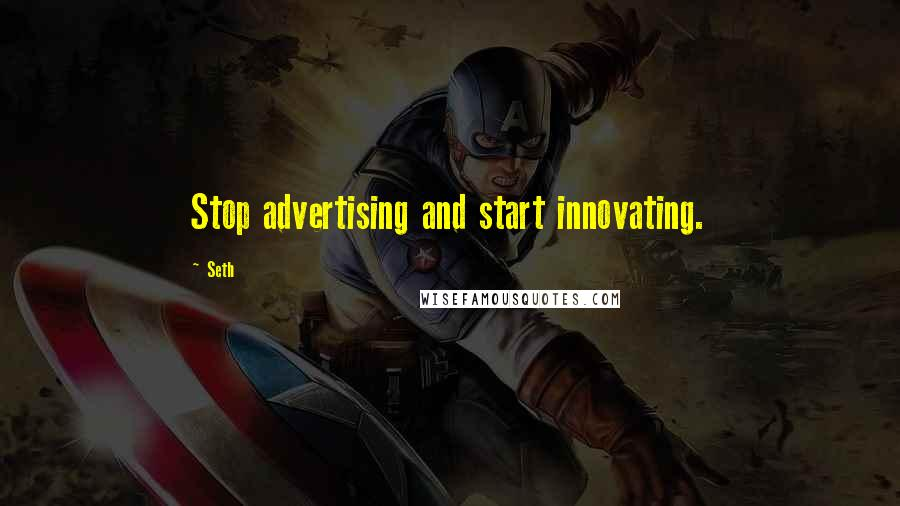 Seth quotes: Stop advertising and start innovating.