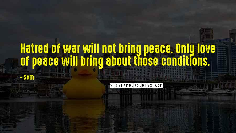 Seth quotes: Hatred of war will not bring peace. Only love of peace will bring about those conditions.
