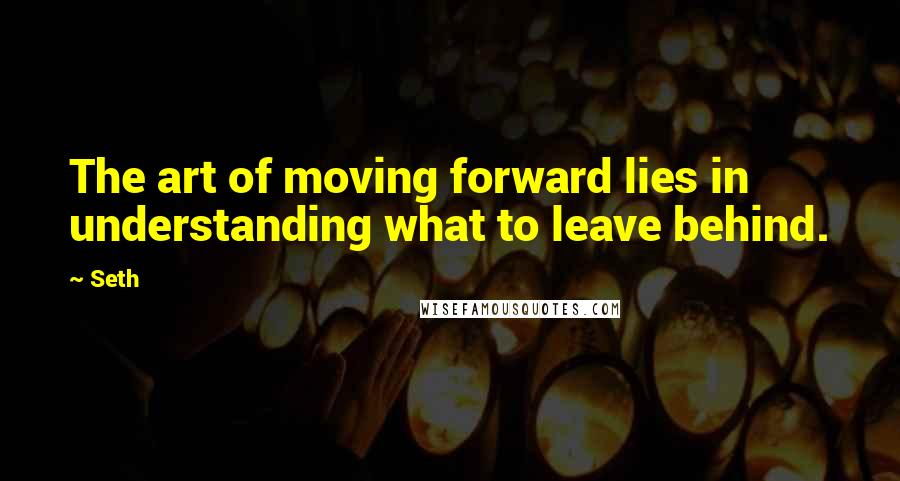 Seth quotes: The art of moving forward lies in understanding what to leave behind.