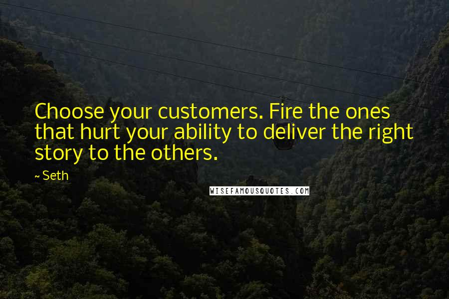 Seth quotes: Choose your customers. Fire the ones that hurt your ability to deliver the right story to the others.