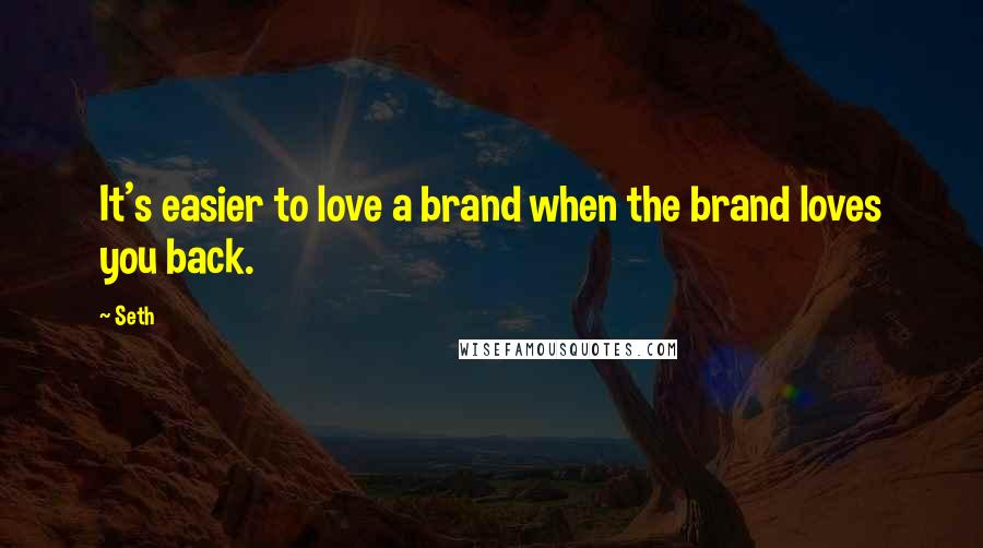 Seth quotes: It's easier to love a brand when the brand loves you back.