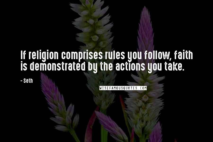 Seth quotes: If religion comprises rules you follow, faith is demonstrated by the actions you take.