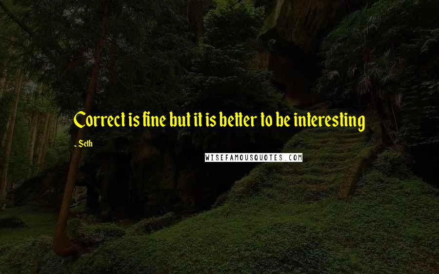 Seth quotes: Correct is fine but it is better to be interesting