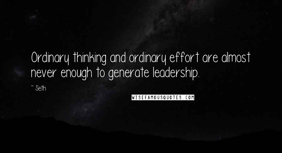 Seth quotes: Ordinary thinking and ordinary effort are almost never enough to generate leadership.