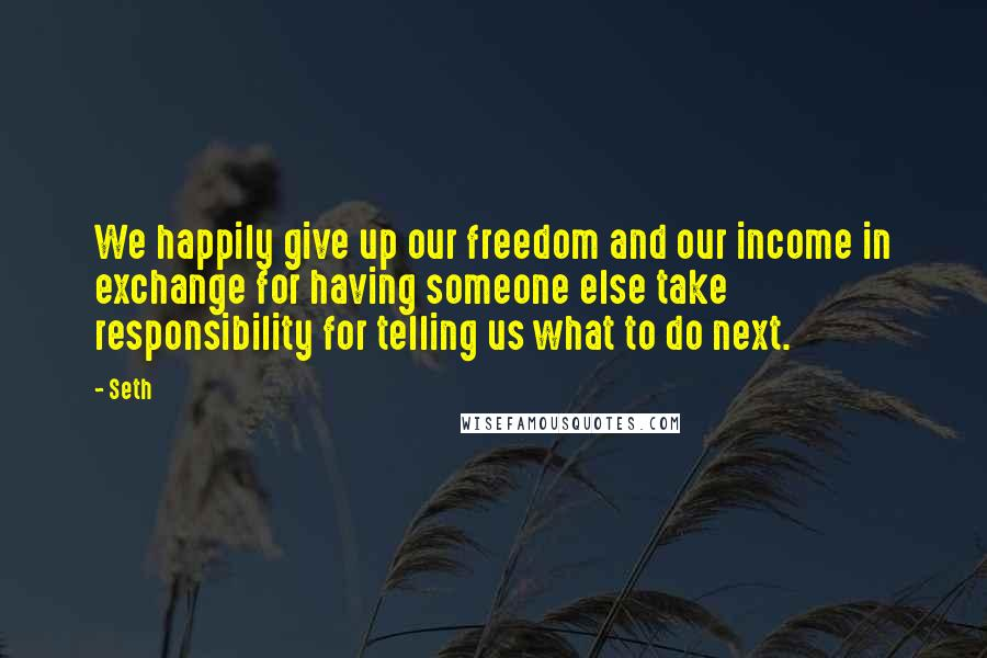 Seth quotes: We happily give up our freedom and our income in exchange for having someone else take responsibility for telling us what to do next.