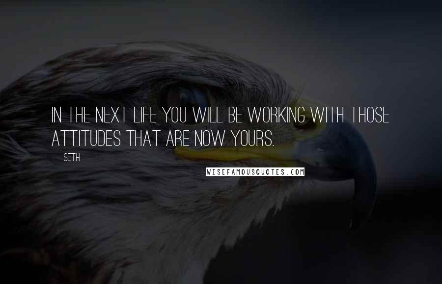 Seth quotes: In the next life you will be working with those attitudes that are now yours.