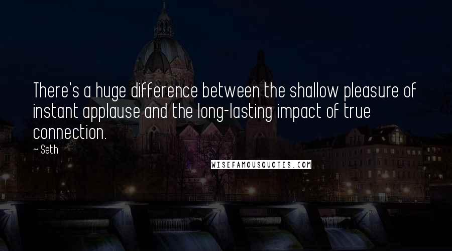 Seth quotes: There's a huge difference between the shallow pleasure of instant applause and the long-lasting impact of true connection.