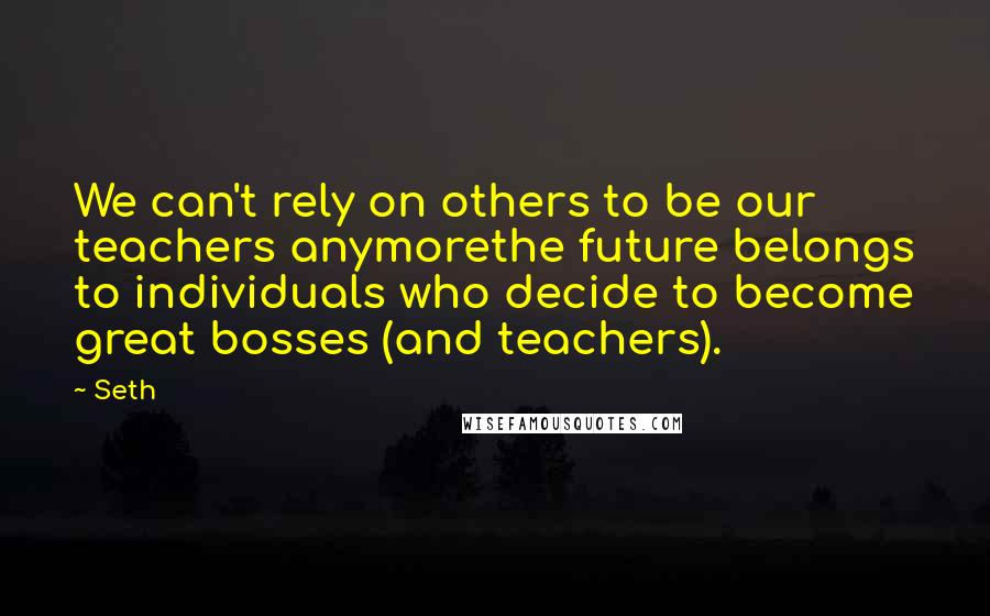 Seth quotes: We can't rely on others to be our teachers anymorethe future belongs to individuals who decide to become great bosses (and teachers).