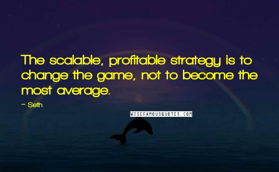 Seth quotes: The scalable, profitable strategy is to change the game, not to become the most average.