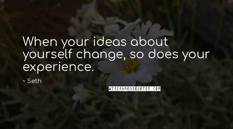 Seth quotes: When your ideas about yourself change, so does your experience.