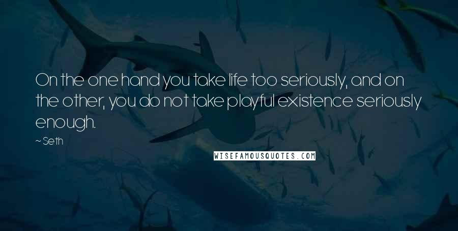 Seth quotes: On the one hand you take life too seriously, and on the other, you do not take playful existence seriously enough.