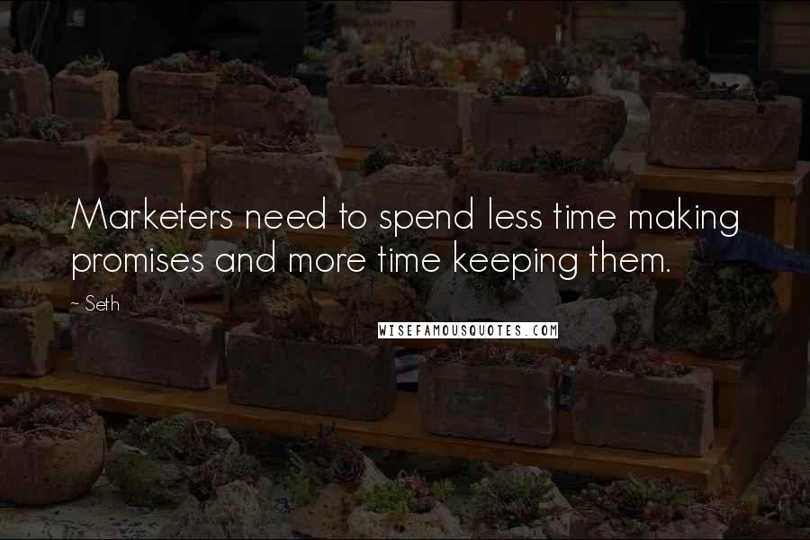 Seth quotes: Marketers need to spend less time making promises and more time keeping them.