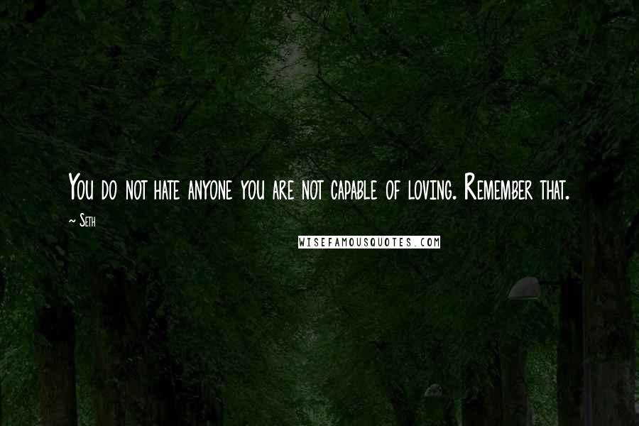 Seth quotes: You do not hate anyone you are not capable of loving. Remember that.