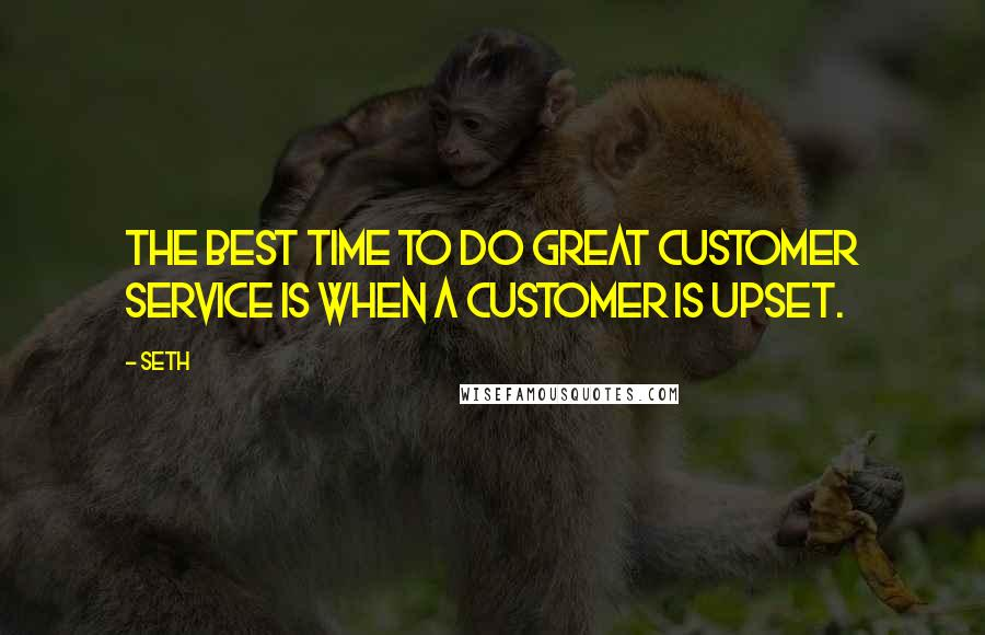 Seth quotes: The best time to do great customer service is when a customer is upset.