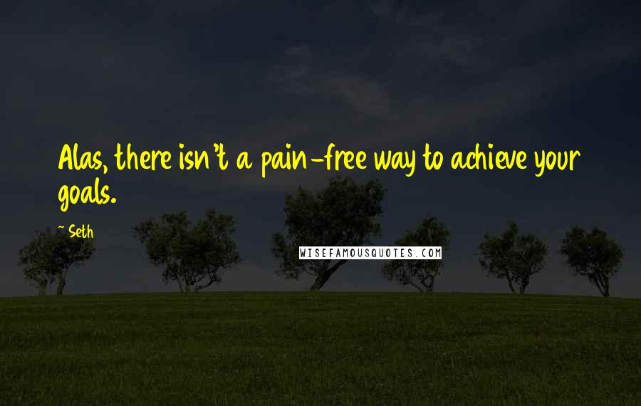 Seth quotes: Alas, there isn't a pain-free way to achieve your goals.
