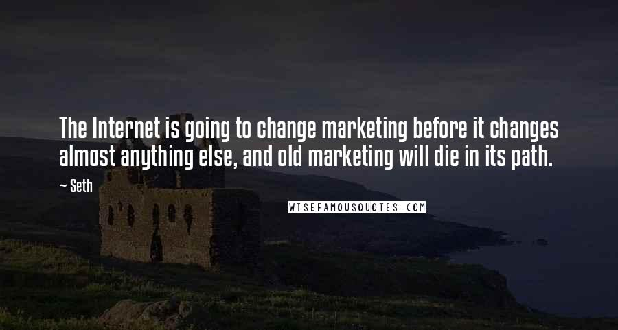 Seth quotes: The Internet is going to change marketing before it changes almost anything else, and old marketing will die in its path.