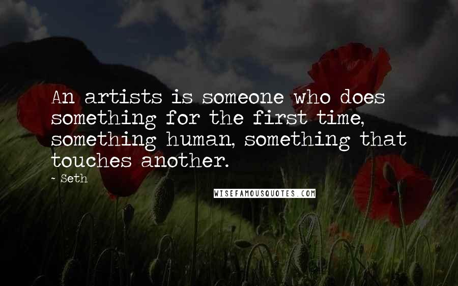 Seth quotes: An artists is someone who does something for the first time, something human, something that touches another.