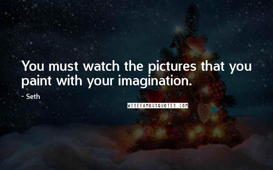 Seth quotes: You must watch the pictures that you paint with your imagination.