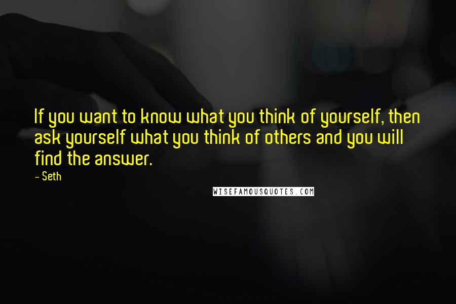Seth quotes: If you want to know what you think of yourself, then ask yourself what you think of others and you will find the answer.