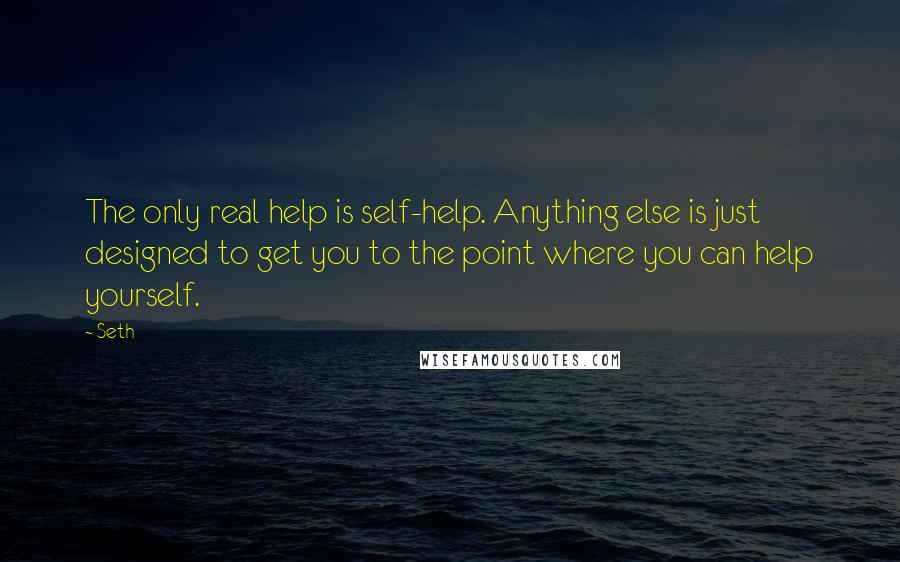 Seth quotes: The only real help is self-help. Anything else is just designed to get you to the point where you can help yourself.