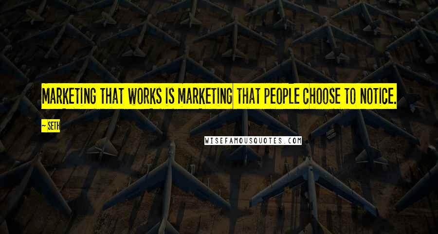 Seth quotes: Marketing that works is marketing that people choose to notice.