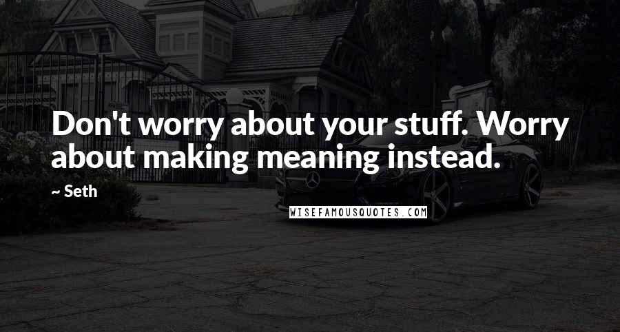 Seth quotes: Don't worry about your stuff. Worry about making meaning instead.