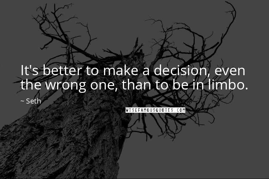 Seth quotes: It's better to make a decision, even the wrong one, than to be in limbo.