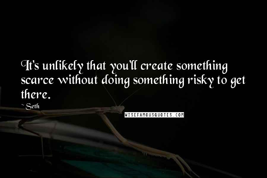 Seth quotes: It's unlikely that you'll create something scarce without doing something risky to get there.