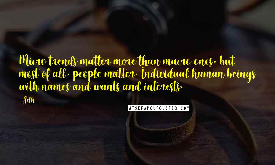 Seth quotes: Micro trends matter more than macro ones, but most of all, people matter. Individual human beings with names and wants and interests.