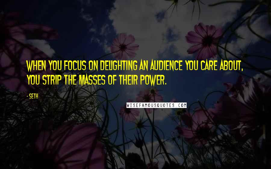 Seth quotes: When you focus on delighting an audience you care about, you strip the masses of their power.