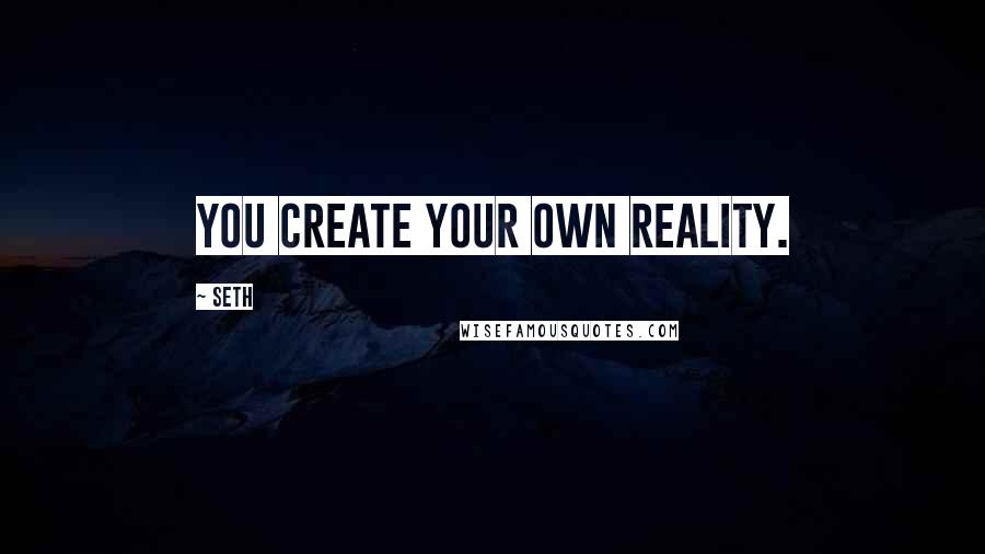 Seth quotes: You create your own reality.