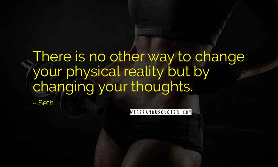 Seth quotes: There is no other way to change your physical reality but by changing your thoughts.